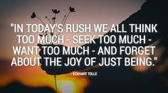 """""""In today's rush we all think too much - seek too much - want too much - and forget about the joy of just being."""" - Eckhart Tolle #meditation #satorio #mindfulness"""