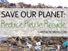 Save Our Planet: Reduce, Reuse, Recycle. | Caretactics