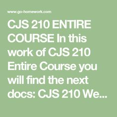 CJS 210 ENTIRE COURSE In this work of CJS 210 Entire Course you will find the next docs:  CJS 210 Week 1 Check Point Policing in U.S. Society Response.docx CJS 210 Week 2 Assignment Police Organization Paper.docx CJS 210 Week 4 Assignment Officer Selection and Training Process Paper.docx CJS 210 Week 4 Check Point Women and Minorities in Law Enforcement.docx CJS 210 Week 5 Check Point Personal Side of Policing Response.docx CJS 210 Week 6 Assignment Police Roles and Functions Paper.docx CJS…