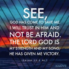 K-LOVE's Encouraging Word. See, God has come to save me. I will trust in him and not be afraid. The LORD GOD is my strength and my song; he has given me victory. Isaiah 12:2 NLT