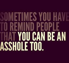 Sometimes you have to remind people that ... you can be an asshole too. ... afraid so ;)