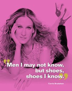 """Men I may not know, but shoes, shoes I know."" Carrie Bradshaw"