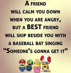 A friend will calm you down when you're angry but a best friend will skip beside you with a baseball bat singing someone's gonna get it
