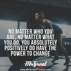 No matter who you are, no matter what you do, you absolutely positively do have the power to change.