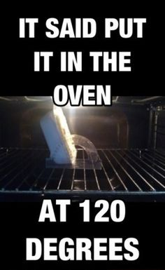 LOL this is exactly why I can't cook. I take common sense directions and turn them into something like this! That's what the directions said to do!
