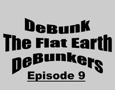 Flat Earth - Debunk the Debunkers Episode 9