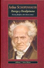Arthur Schopenhauer (1788-1869) Representante del «pesimismo humanista», estaba convencido de que la filosofía surge del dolor de la existencia, dolor que se mitiga con una vida serena y meditativa. Parerga y Paralipómena (1851) –algo así como «fragmentos y añadidos»– reúne una heterogénea miscelánea de pensamientos que tratan de desarrollar en muy diversos campos la idea central recogida en su obra principal: El mundo como voluntad y representación.