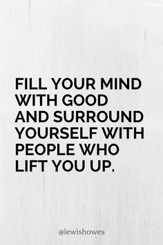 Fill your mind with good and surround yourself with people who lift you up.