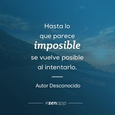 Hasta lo que parece imposible se vuelve posible al intentarlo. #zenapp