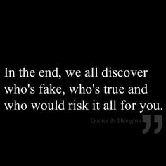 In the end, we all discover who's fake, who's true and who would risk it all for you.