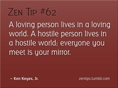 A loving person lives in a loving world. A hostile person lives in a hostile world. Everyone you meet is your mirror. - Ken Keyes, Jr, Author.  Things to remember for myself.