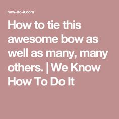 How to tie this awesome bow as well as many, many others. | We Know How To Do It