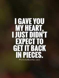 I gave you my heart, I just didn't expect to get it back in pieces. Picture Quotes.                                                                                                                                                                                 More