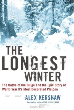 The Longest Winter: The Battle of the Bulge and the Epic Story of World War II's Most Decorated Platoon by Alex Kershaw. From the author of the best-selling The Bedford Boys comes this epic story of courage and survival in World War II On a cold morning in December, 1944, deep in the Ardennes forest, a platoon of eighteen men under the command of twenty-year-old lieutenant Lyle Bouck were huddled in their foxholes trying desperately to keep warm. Suddenly, the early morning silence was...