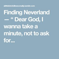 """Finding Neverland — """" Dear God, I wanna take a minute, not to ask for..."""