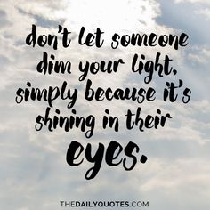 Don't let someone dim your light, simply because it's shining in their eyes. thedailyquotes.com