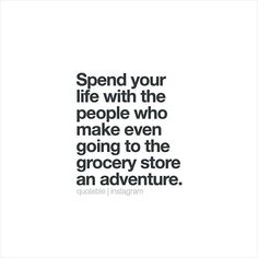 Spend your life with the people who make even going to the grocery store an adventure. #quoteble
