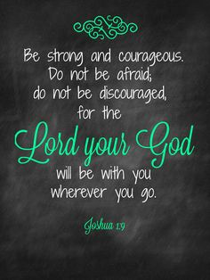 Joshua 1:9 ~ My dad had a necklace he wore every day with this bible verse on it to remind him to stay strong. <3