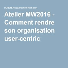 Atelier MW2016 - Comment rendre son organisation user-centric ?