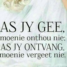 As jy gee, moenie onthou nie; as jy ontvang moenie vergeet nie. Wisdom Quotes, Bible Quotes, Me Quotes, Qoutes, Special Words, Special Quotes, Inspiring Quotes About Life, Inspirational Quotes, Afrikaanse Quotes