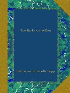 Amazon.com: The Early Cave-Men: Katharine Elizabeth Dopp: Books