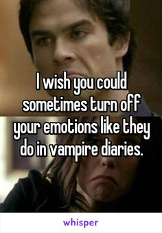 I wish you could sometimes turn off your emotions like they do in vampire diaries.