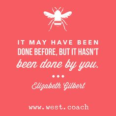 INSPIRATION - EILEEN WEST LIFE COACH | It may have been done before, but it hasn't been done by you. - Elizabeth Gilbert | Eileen West Life Coach, Life Coach, inspiration, inspirational quotes, motivation, motivational quotes, quotes, daily quotes, self improvement, personal growth, creativity, creativity cheerleader, Elizabeth Gilbert, Elizabeth Gilbert quotes