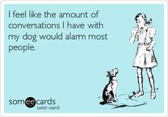I feel like the amount of conversations I have with my dog would alarm most people.