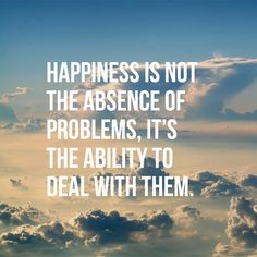 Happiness is not the absence of problems, it's the ability to deal with them. thedailyquotes.com