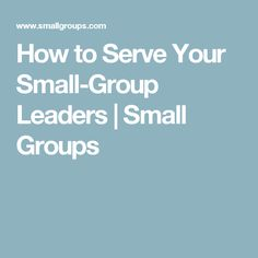 How to Serve Your Small-Group Leaders | Small Groups