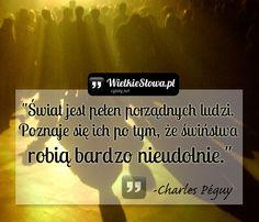 """Charles Péguy - cytaty  """"Świat jest pełen porządnych ludzi. Poznaje się ich po tym, że świństwa robią bardzo nieudolnie.""""  - Charles Péguy"""