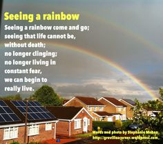 Seeing a rainbow come and go; seeing that life cannot be,without death; no longer clinging; no longer living in constant fear, we can begin to really live. Words and photo by Stephanie ...