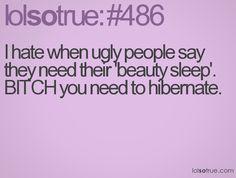 I hate when ugly people say they need their 'beauty sleep'. BITCH you need to hibernate.