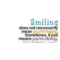 Smiling does not necessarily mean you're happy. Sometimes, it just means you're strong.