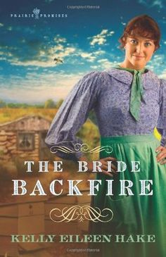 The Bride Backfire (Prairie Promises #2) by Kelly Eileen Hake