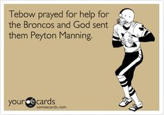 Funny Sports/Leagues Ecard: Tebow prayed for help for the Broncos and God sent them Peyton Manning.