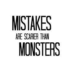 Mistakes are scarier than monsters