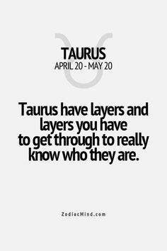 Taurus have layers and layers you have to have to go through to really know who they are