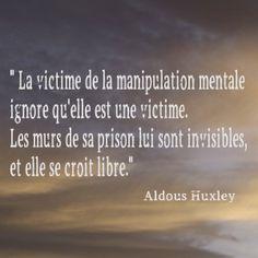 """Aldous Huxley """"La victime de la manipulation mentale ignore qu'elle est une victime. Les murs de sa prison lui sont invisibles et elle se croit libre."""""""