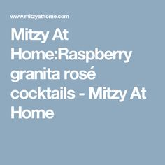 Mitzy At Home:Raspberry granita rosé cocktails - Mitzy At Home