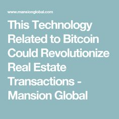 This Technology Related to Bitcoin Could Revolutionize Real Estate Transactions - Mansion Global