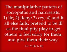 The manipulative pattern of sociopaths and narcissists: 1) lie; 2) deny; 3) cry; 4) and if all else fails, pretend to be ill as the final pity play to get others to feel sorry for them, and give them their way.