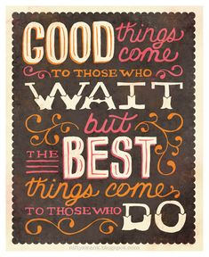 Good things come to those who Wait. But the best things come to those who DO. :)