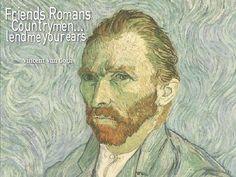 Friends, Romans, Countrymen...lend me your ears. - Vincent van Gogh