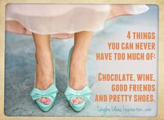 4 things you can never have too much of: Chocolate, Wine, Good Friends and Pretty Shoes.