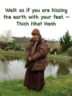 """Walk as if you are kissing the earth with your feet."" —Thich Nhat Hanh"
