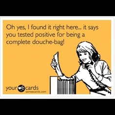 oh yes, i found it right here...it says you tested positive for being a complete douche bag!