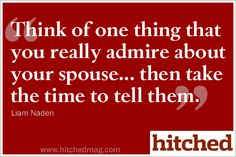 Think of one thing that you really admire about your spouse... then take the time to tell them.