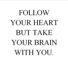 Follow your heart but take you brain with you.
