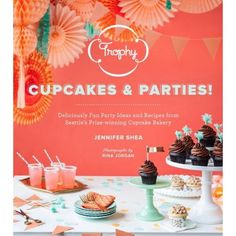 Soon! Trophy Cupcakes and Parties!: Deliciously Fun Party Ideas and Recipes from Seattle's Prize-winning Cupcake Bakery: available for pre-order now!